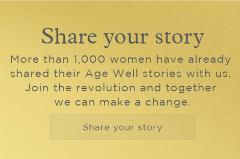 Share your story - More than 1,000 women have already shared their Age Well stories with us. Join the revolution and together we can make a change.